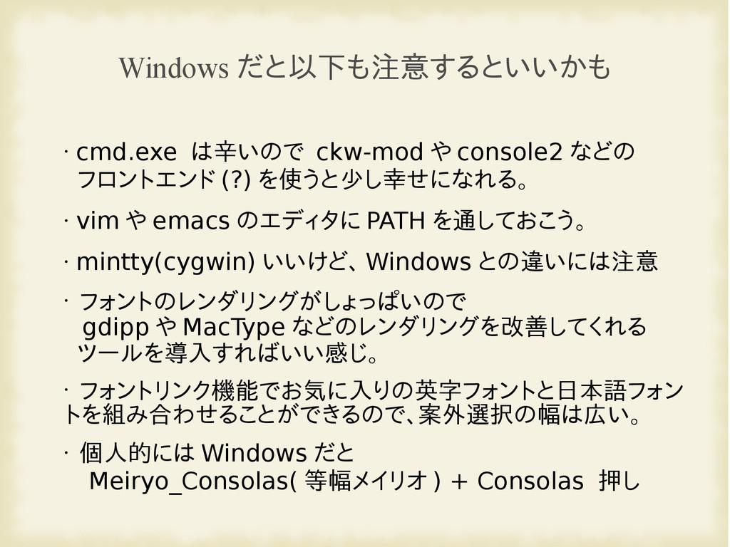 Windows だと以下も注意するといいかも • cmd.exe は辛いので ckw-mod ...
