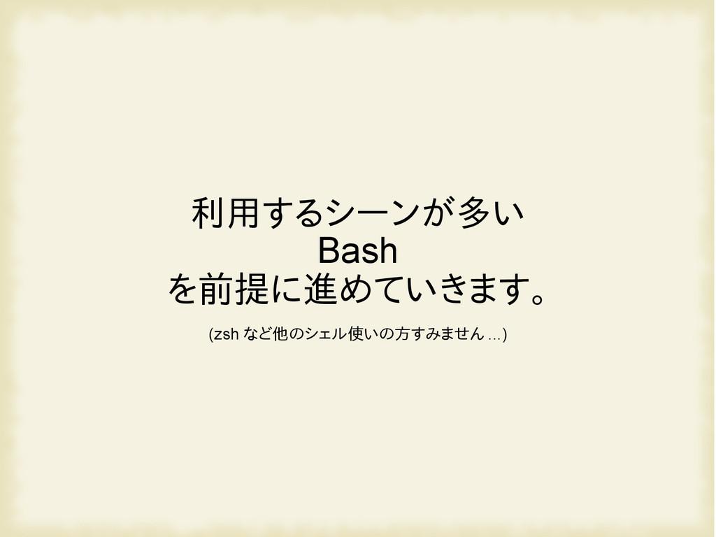 利用するシーンが多い Bash を前提に進めていきます。 (zsh など他のシェル使いの方すみ...