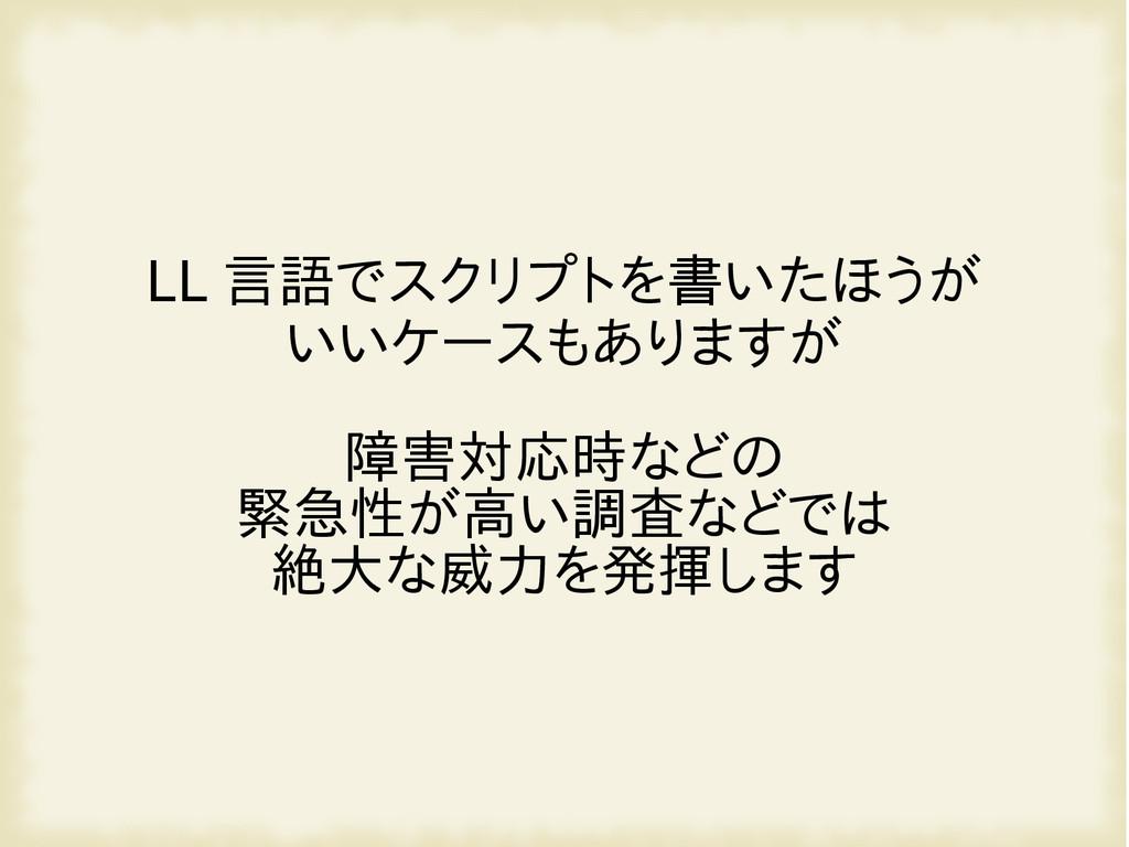 LL 言語でスクリプトを書いたほうが いいケースもありますが 障害対応時などの 緊急性が高い調...