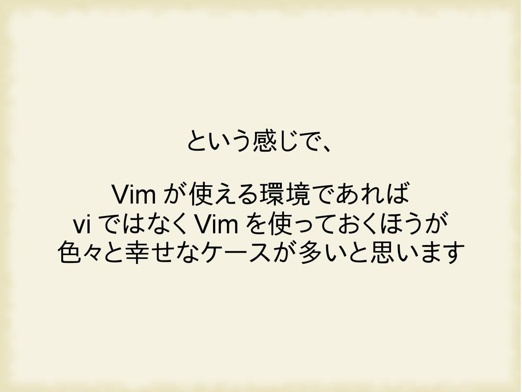 という感じで、 Vim が使える環境であれば vi ではなく Vim を使っておくほうが 色々...