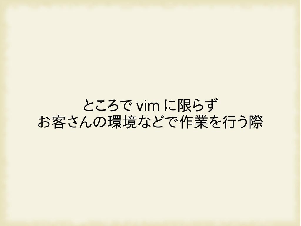 ところで vim に限らず お客さんの環境などで作業を行う際