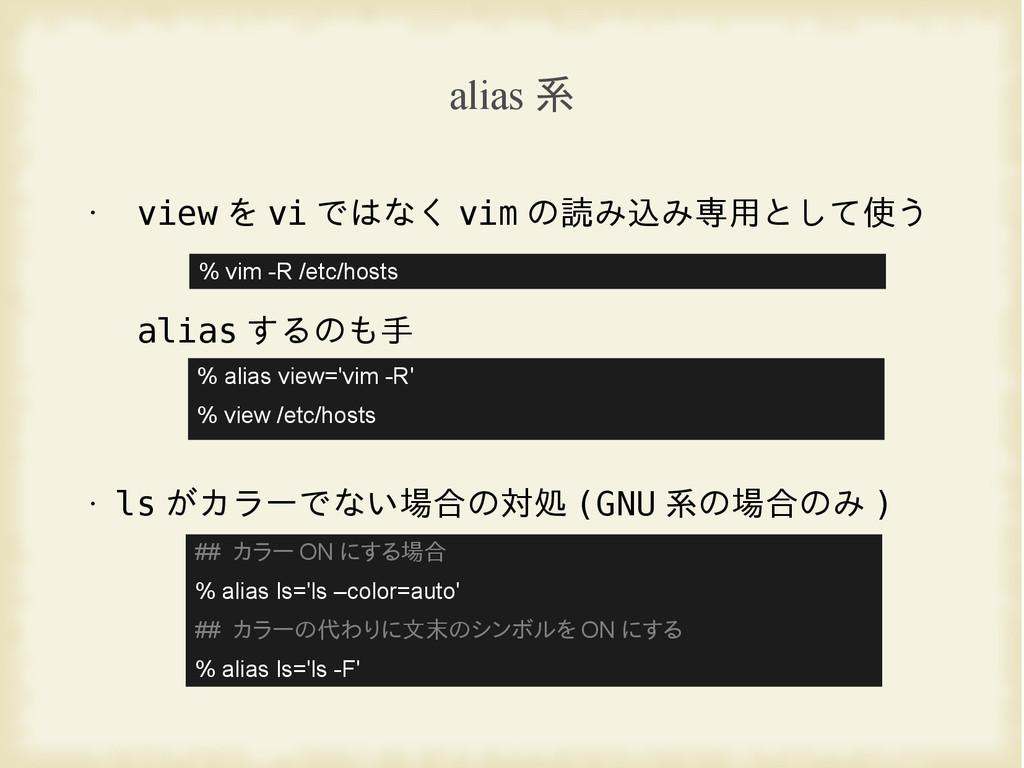 alias 系 • view を vi ではなく vim の読み込み専用として使う alias...