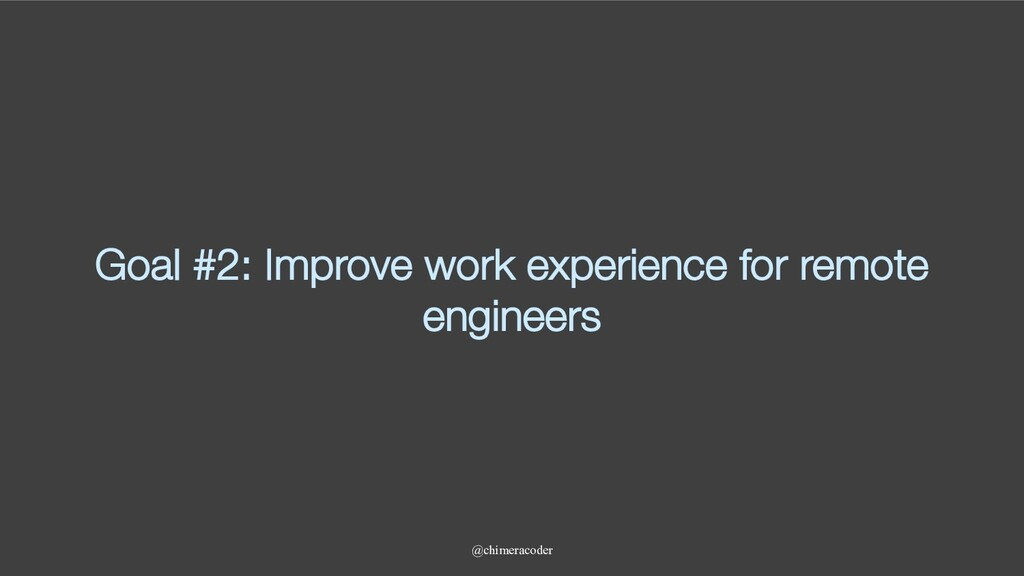 Goal #2: Improve work experience for remote eng...
