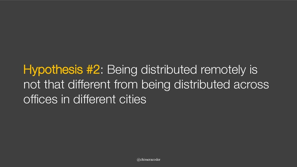 Hypothesis #2: Being distributed remotely is no...
