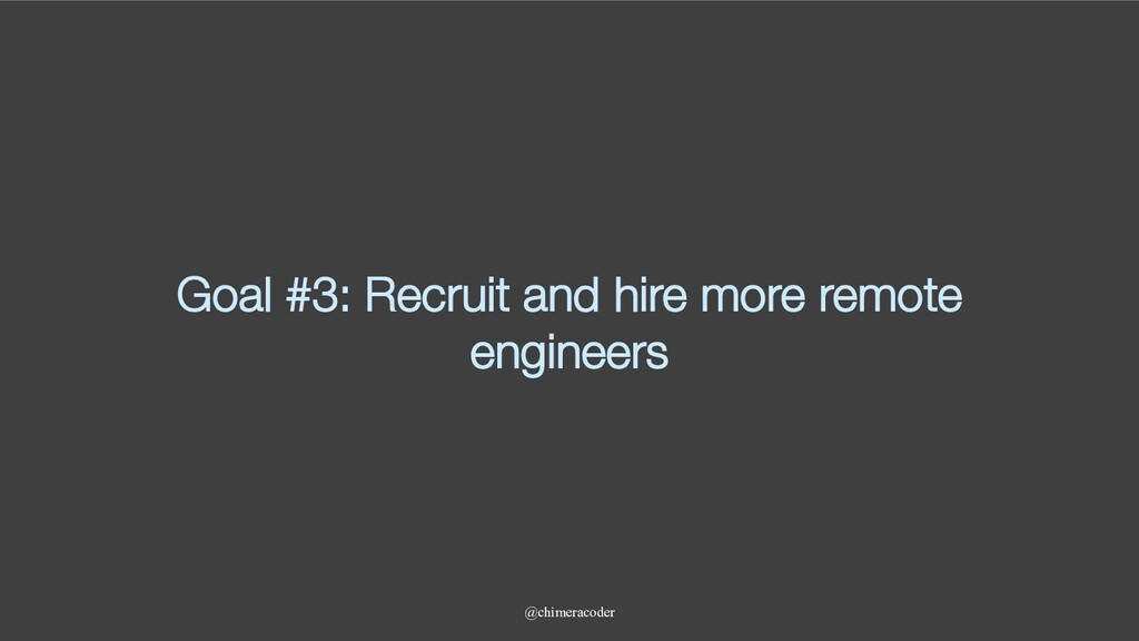 Goal #3: Recruit and hire more remote engineers...