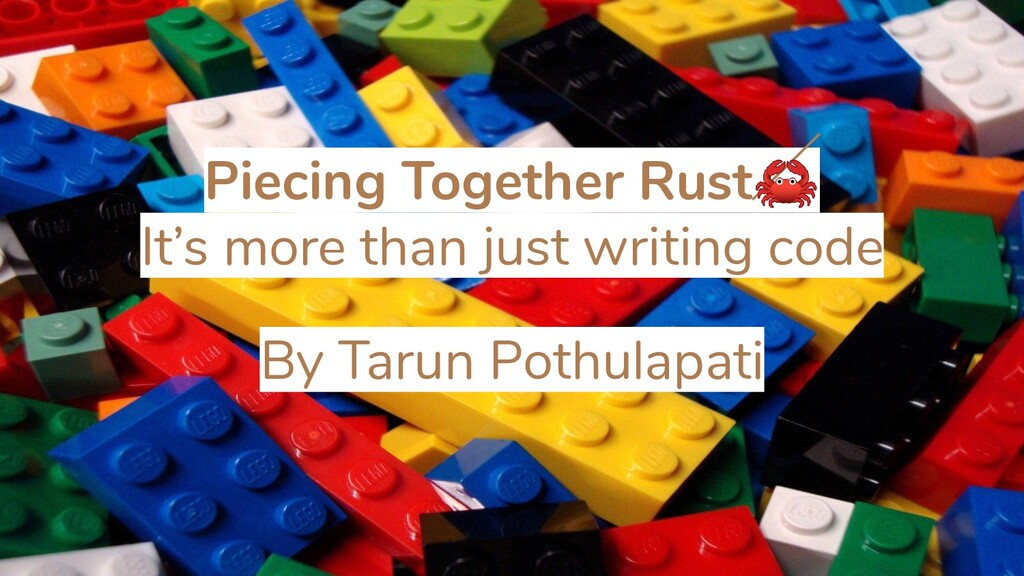 Piecing Together Rust It's more than just writi...