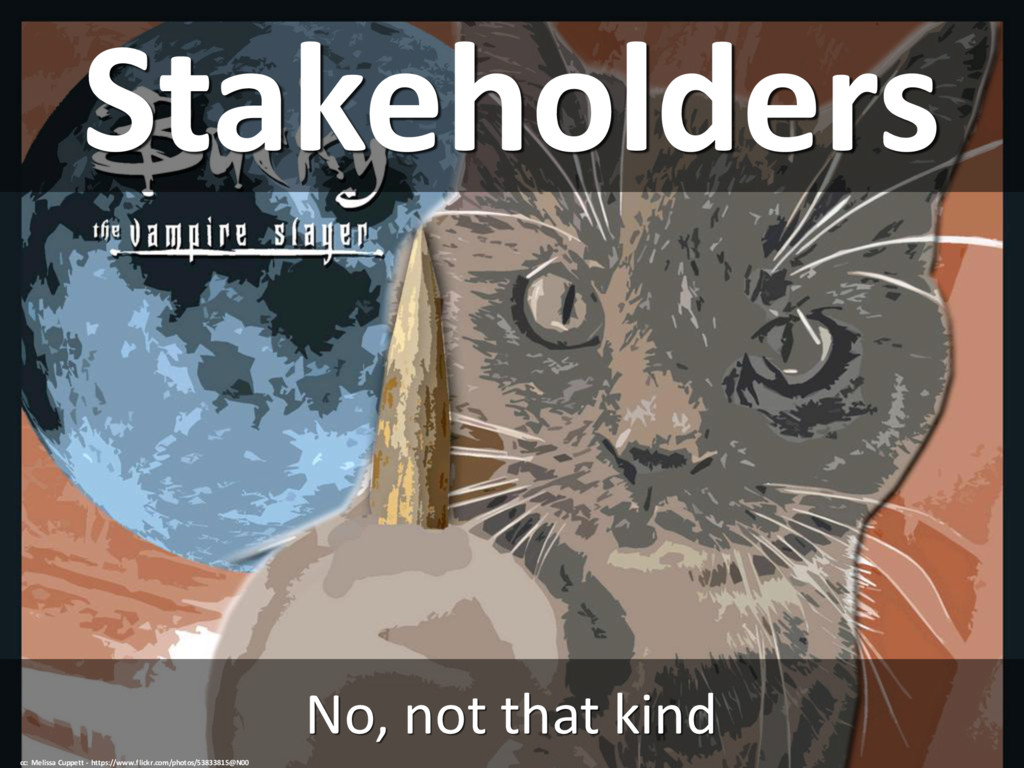 Stakeholders No, not that kind cc: Melissa Cupp...