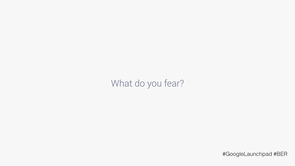 What do you fear? #GoogleLaunchpad #BER