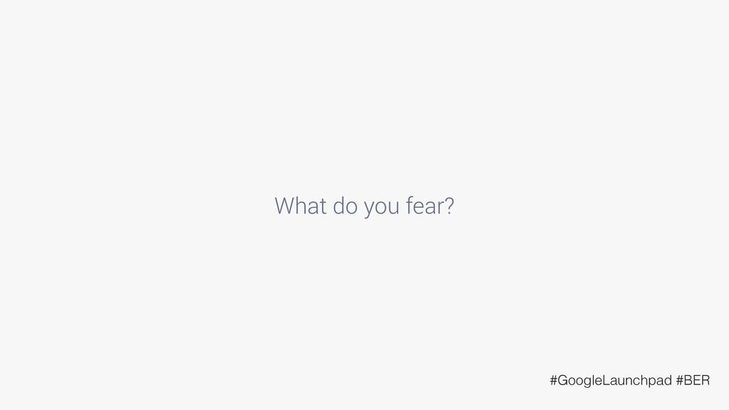 What do you fear? #GoogleLaunchpad #BER