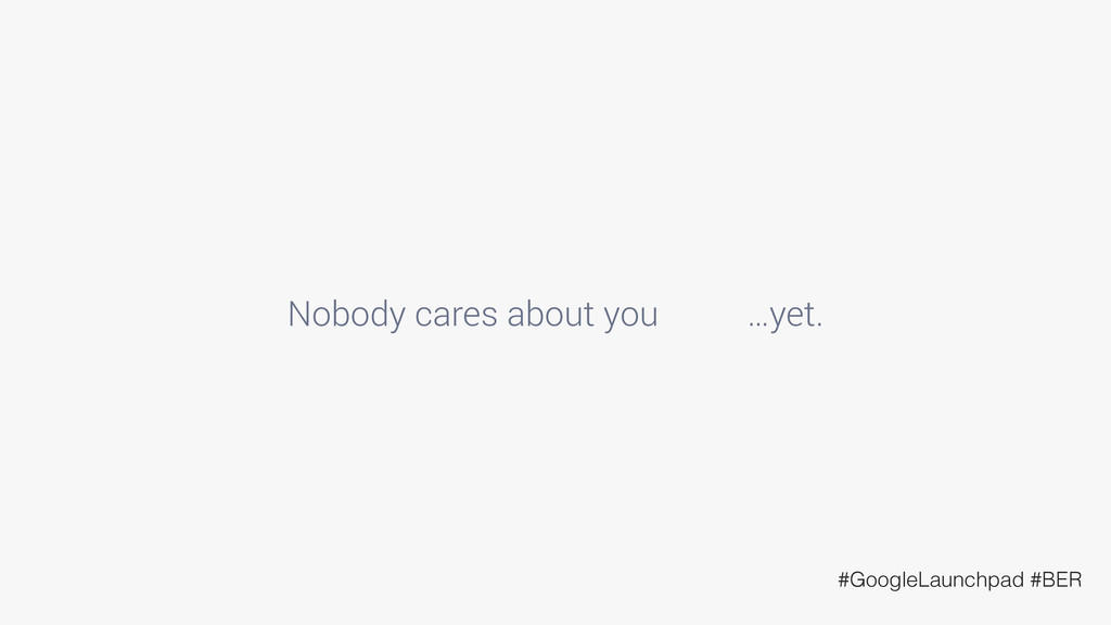 Nobody cares about you …yet. #GoogleLaunchpad #...