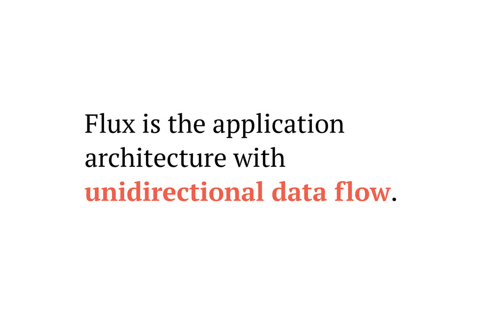 Flux is the application architecture with unidi...