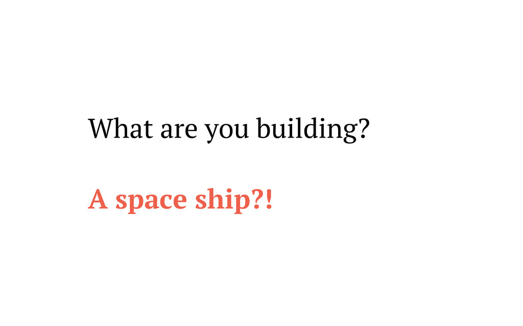 What are you building? A space ship?!