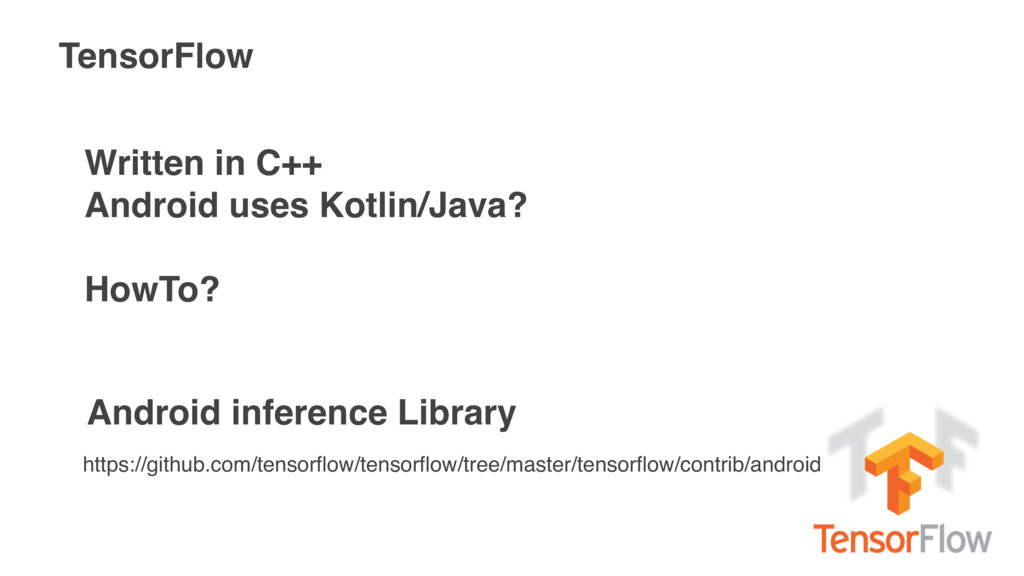 TensorFlow Written in C++ Android uses Kotlin/J...