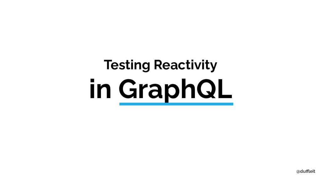 @duffleit Testing Reactivity in GraphQL