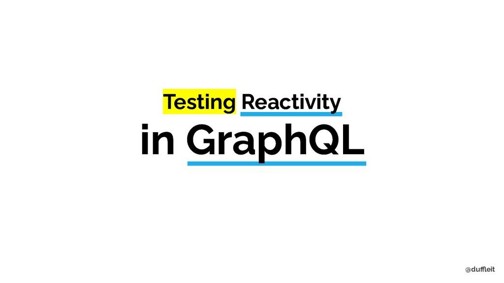 @duffleit Testing Reactivity in GraphQL Testing R...