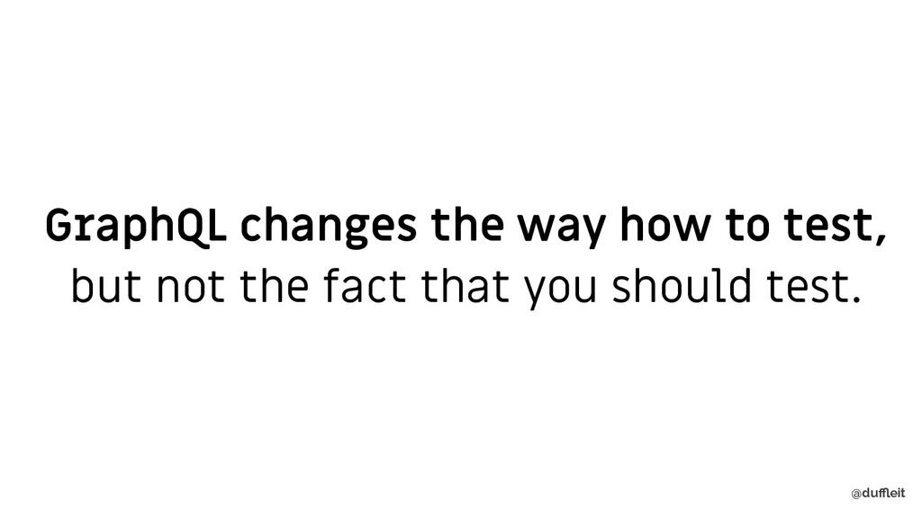 @duffleit GraphQL changes the way how to test, bu...