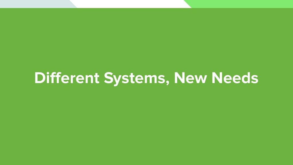 Different Systems, New Needs