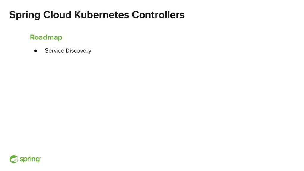 Spring Cloud Kubernetes Controllers Roadmap ● S...