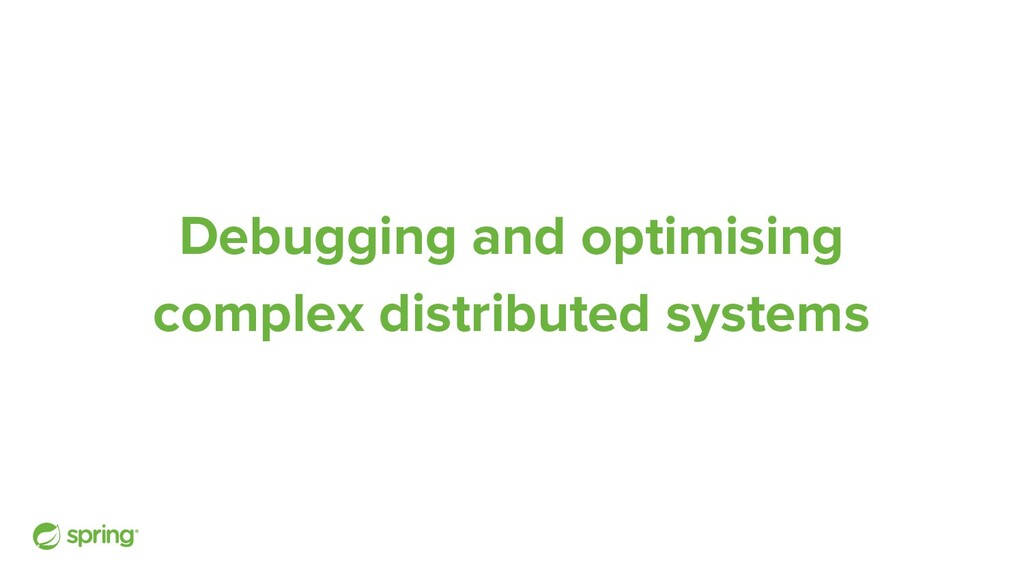 Debugging and optimising complex distributed sy...