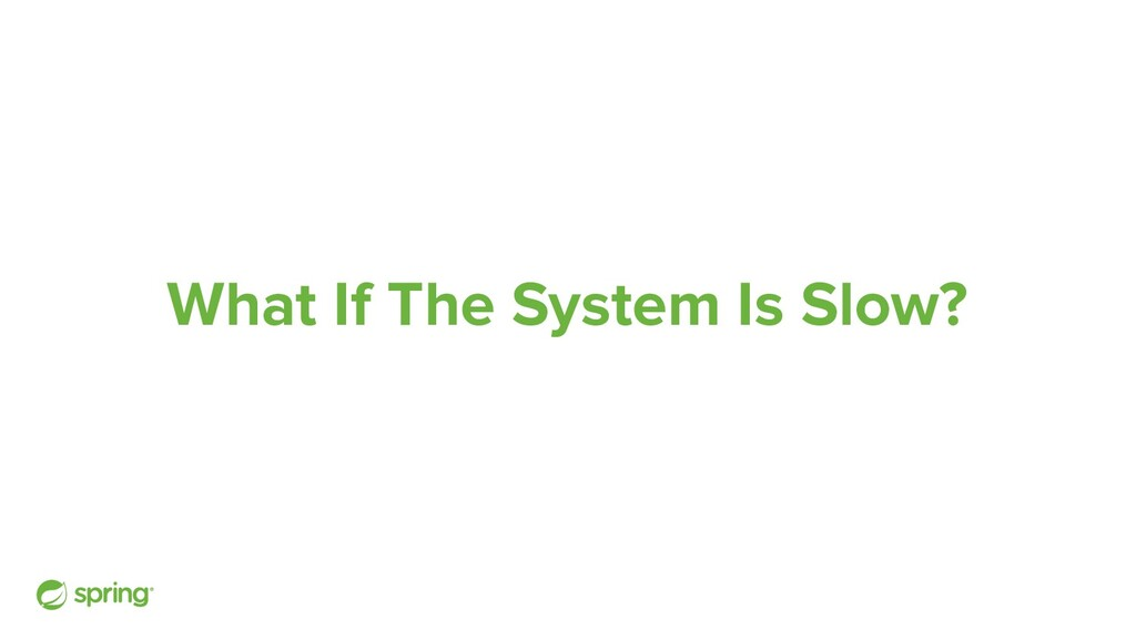 What If The System Is Slow?