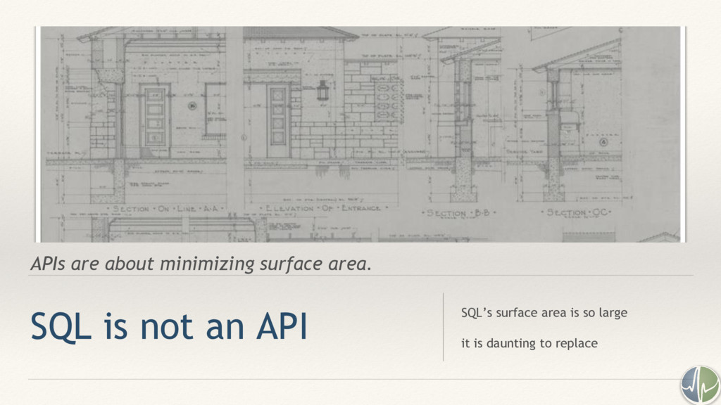 APIs are about minimizing surface area. SQL is ...