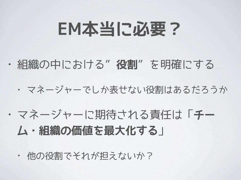"""EM本当に必要? • 組織の中における""""役割""""を明確にする • マネージャーでしか表せない役割..."""