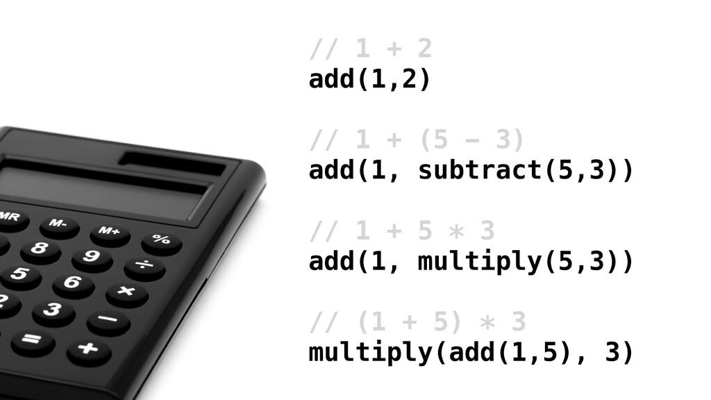 // 1 + 2 add(1,2) // 1 + (5 - 3) add(1, subtrac...