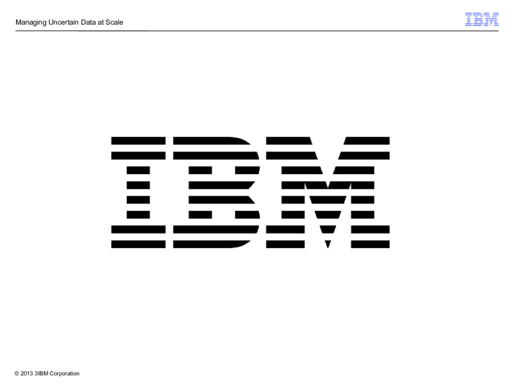 © 2013 3IBM Corporation Managing Uncertain Data...