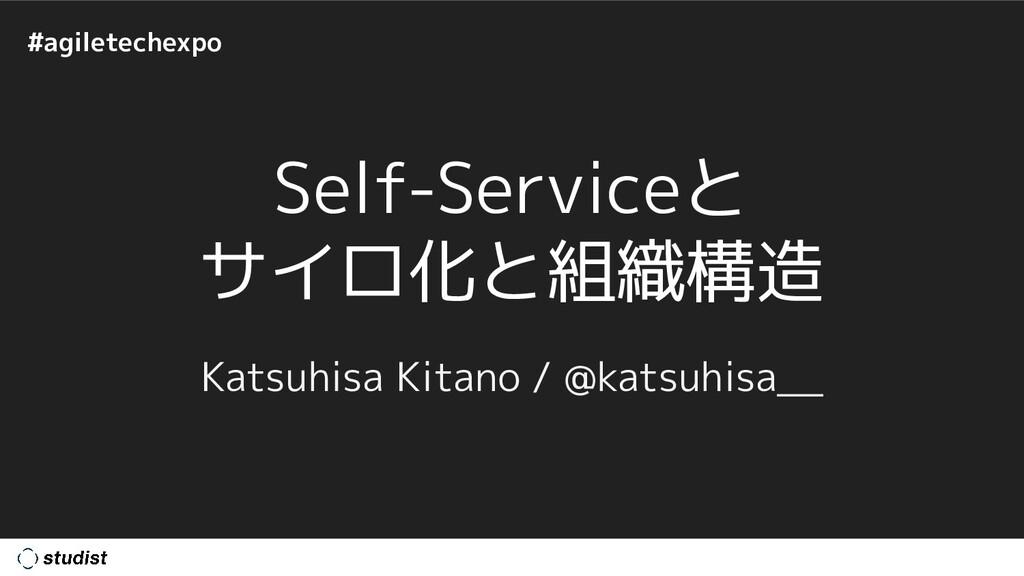 #agiletechexpo Self-Serviceと サイロ化と組織構造 Katsuhis...