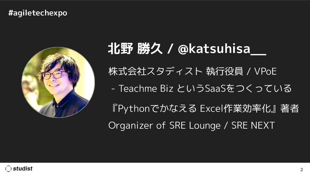 #agiletechexpo 2 北野 勝久 / @katsuhisa__ 株式会社スタディス...