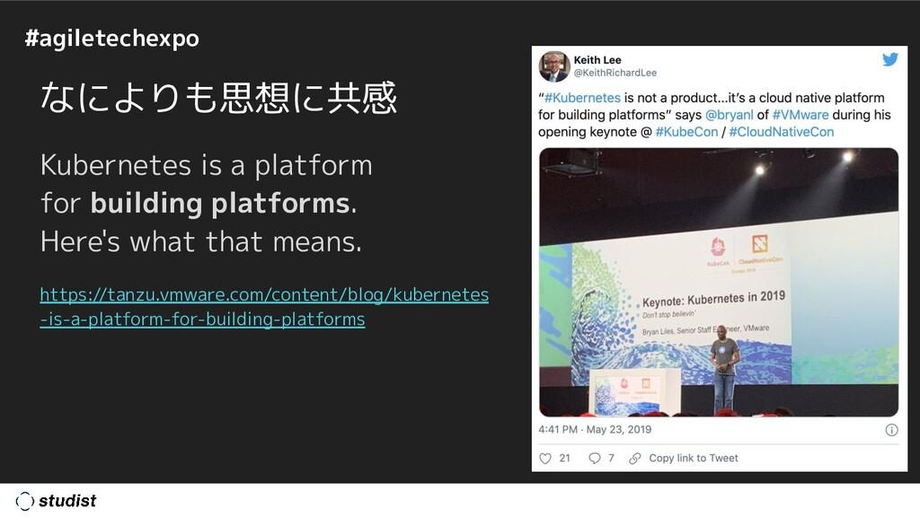 #agiletechexpo なによりも思想に共感 Kubernetes is a platf...