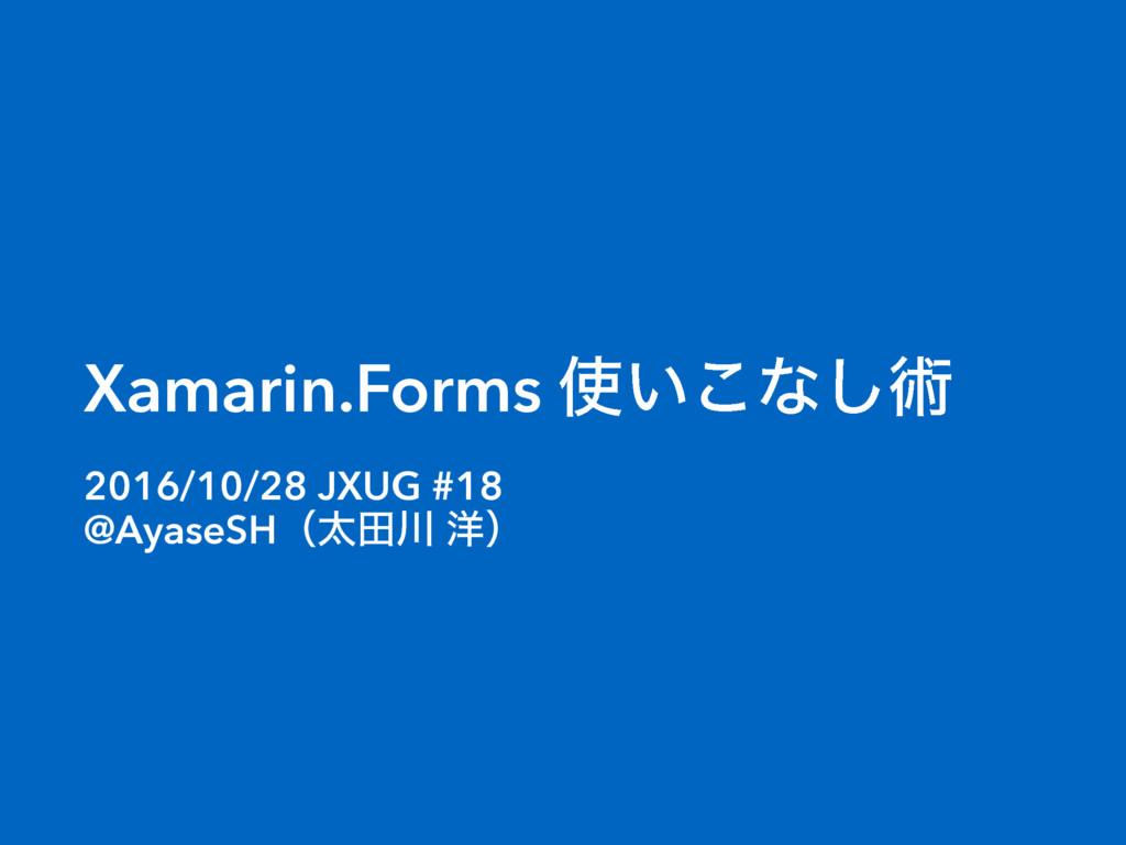 Xamarin.Forms ͍͜ͳ͠ज़ 2016/10/28 JXUG #18 @Ayase...