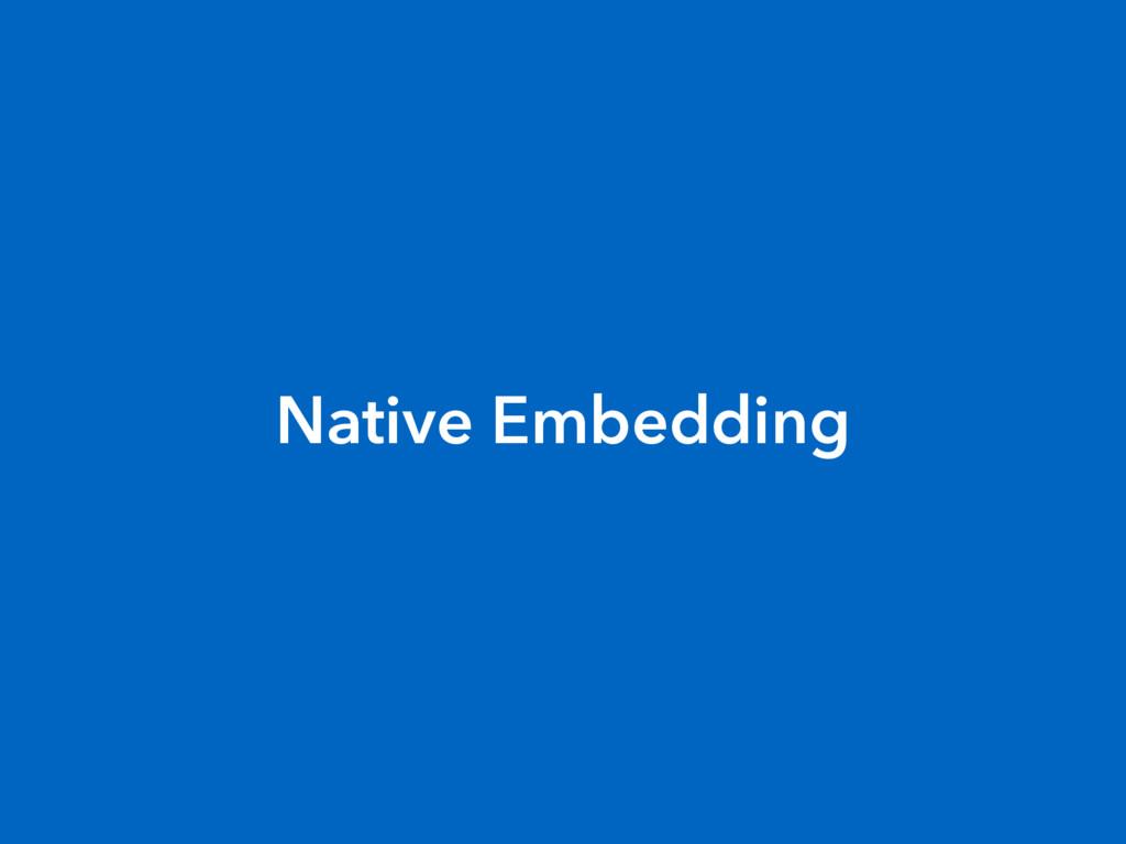 Native Embedding