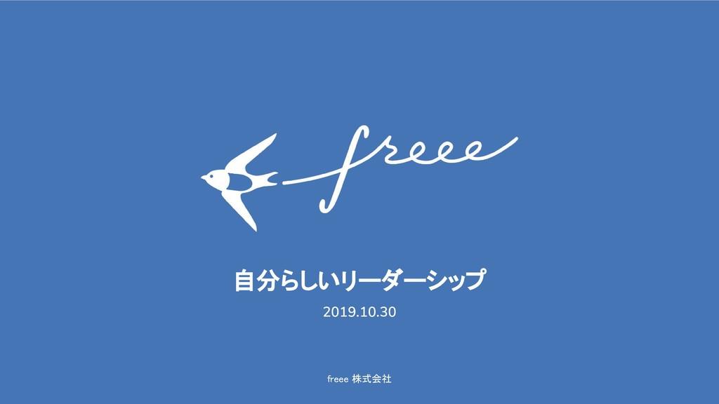freee 株式会社 自分らしいリーダーシップ 2019.10.30