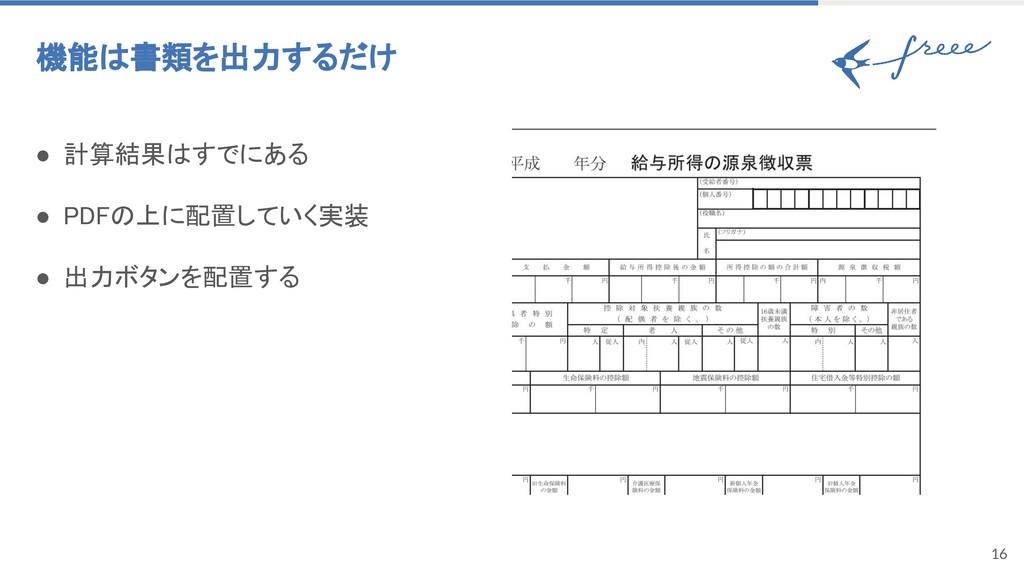 16 機能は書類を出力するだけ ● 計算結果はすでにある ● PDFの上に配置していく実装...