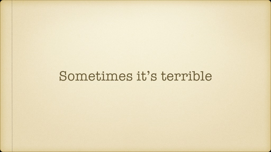 Sometimes it's terrible