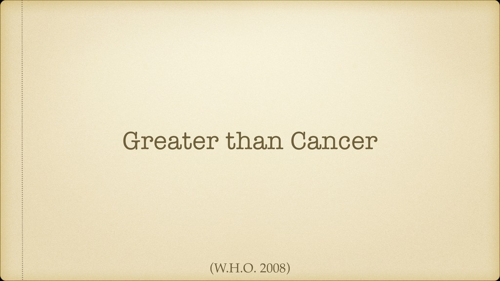 Greater than Cancer (W.H.O. 2008)