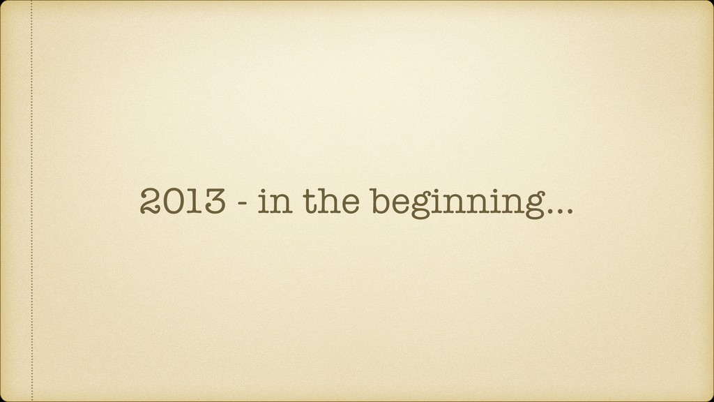 2013 - in the beginning…