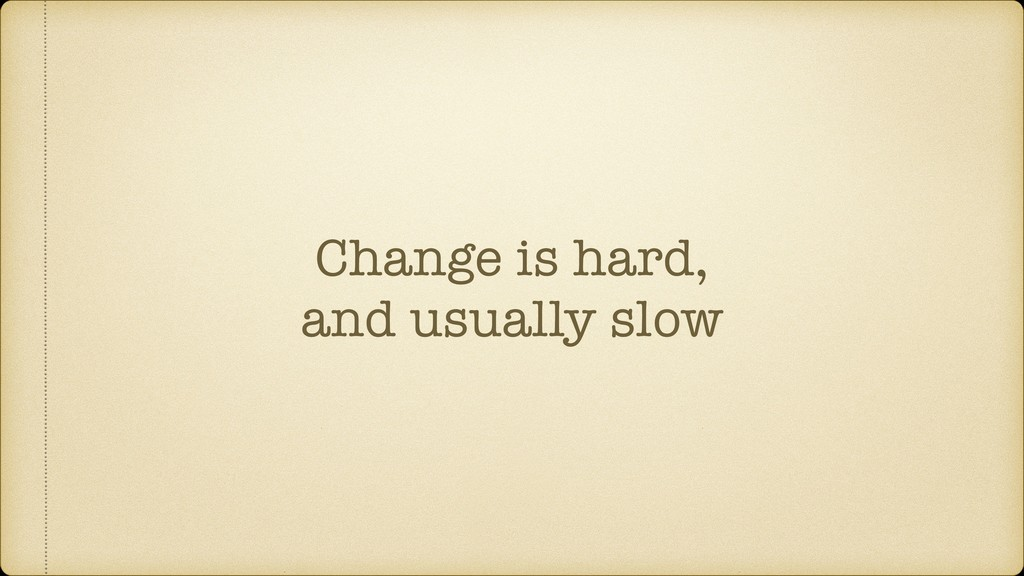 Change is hard, and usually slow