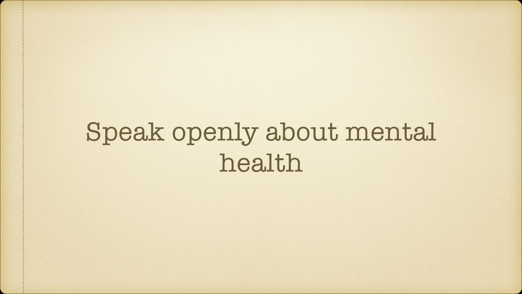 Speak openly about mental health