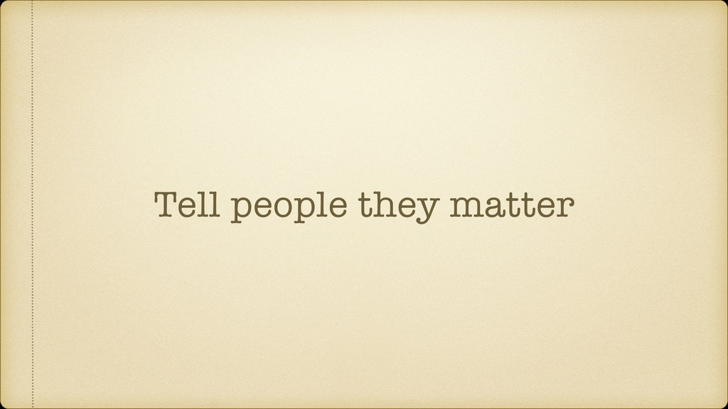 Tell people they matter