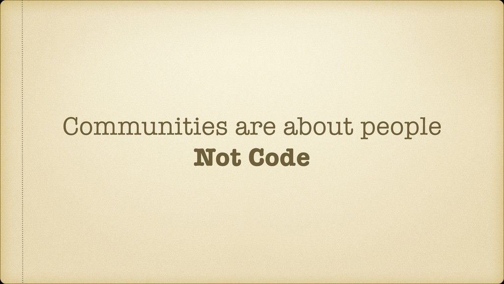 Communities are about people Not Code