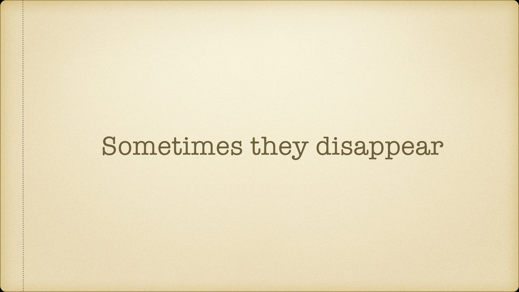 Sometimes they disappear