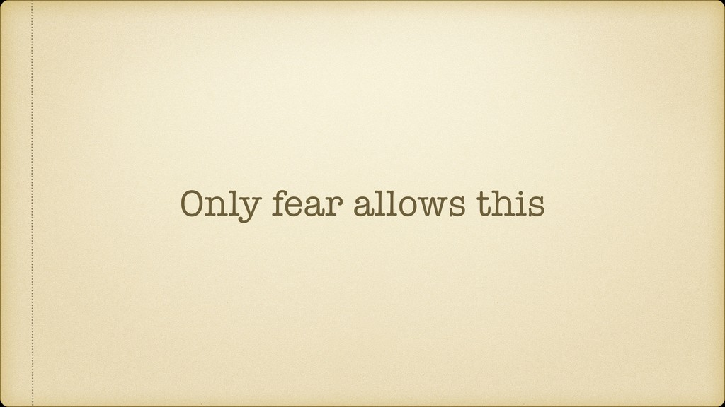 Only fear allows this