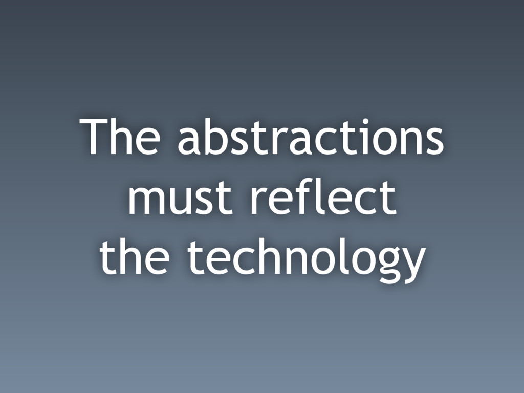 The abstractions must reflect the technology