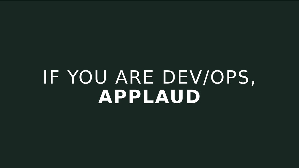 IF YOU ARE DEV/OPS, APPLAUD