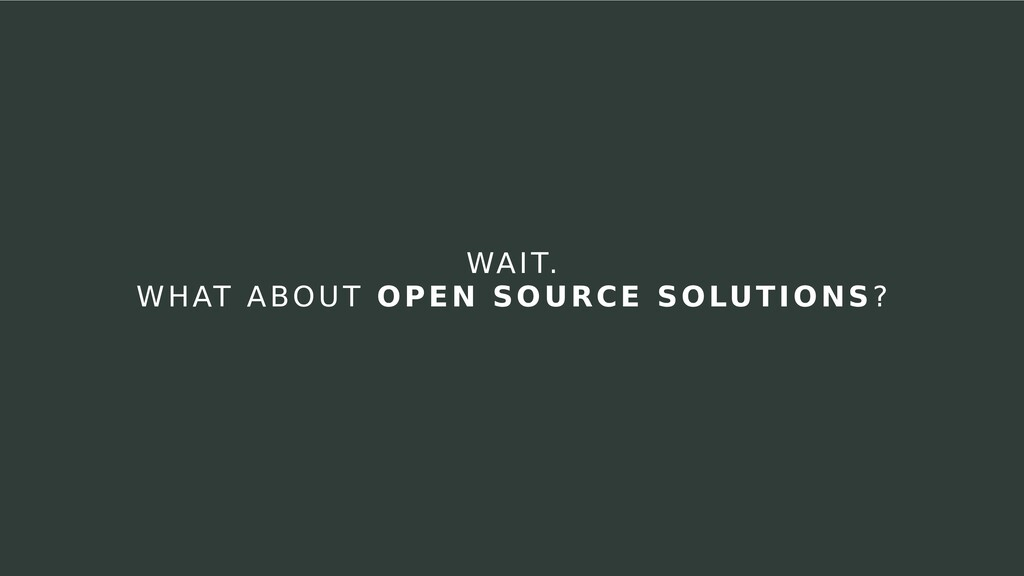 WAIT. WHAT ABOUT OPEN SOURCE SOLUTIONS?