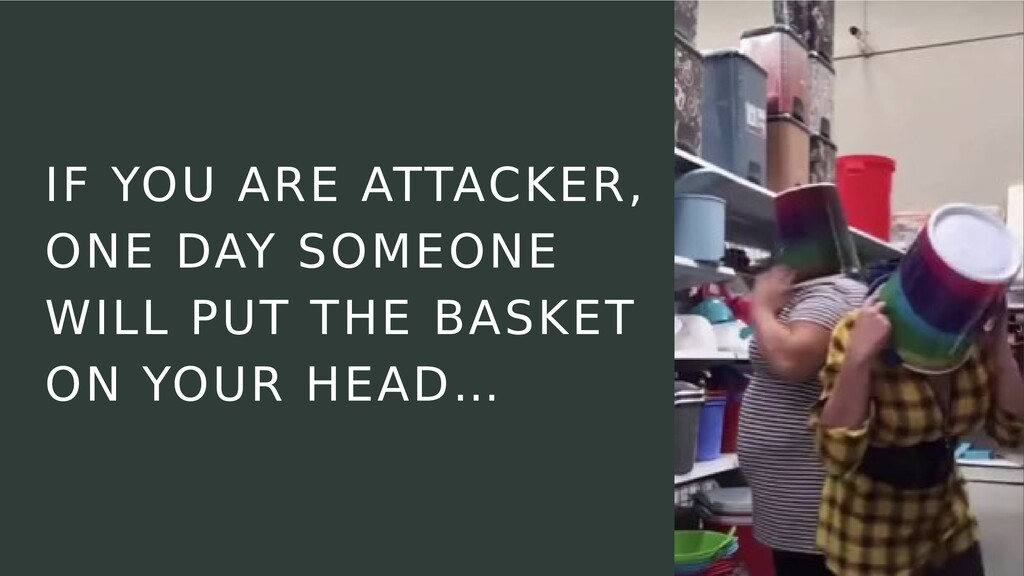 IF YOU ARE ATTACKER, ONE DAY SOMEONE WILL PUT T...