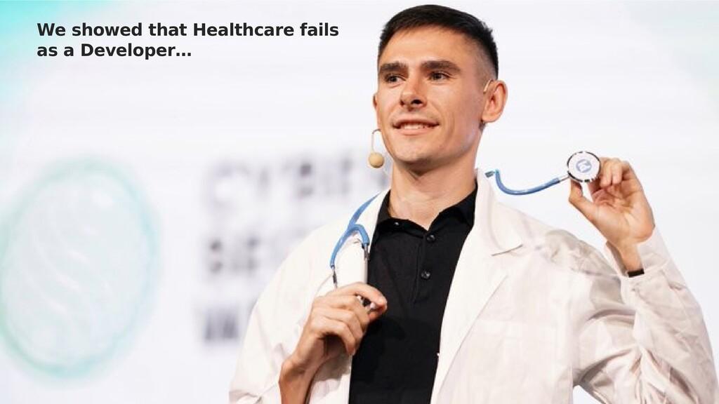 We showed that Healthcare fails as a Developer…