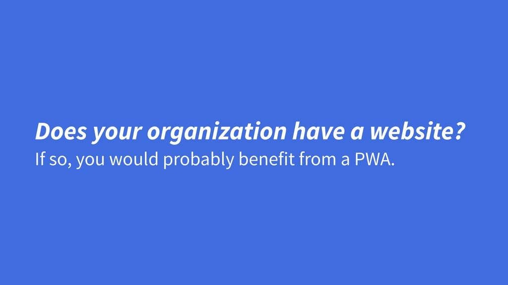 If so, you would probably benefit from a PWA. D...
